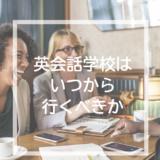 英会話スクールにはいつからいくべき?